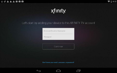 Xfinity log in option, enter your Comcast Email or Username and Password in the fields in the middle of the screen and tap Continue below the fields.